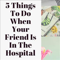 5 Things To Do When Your Friend Is In The Hospital